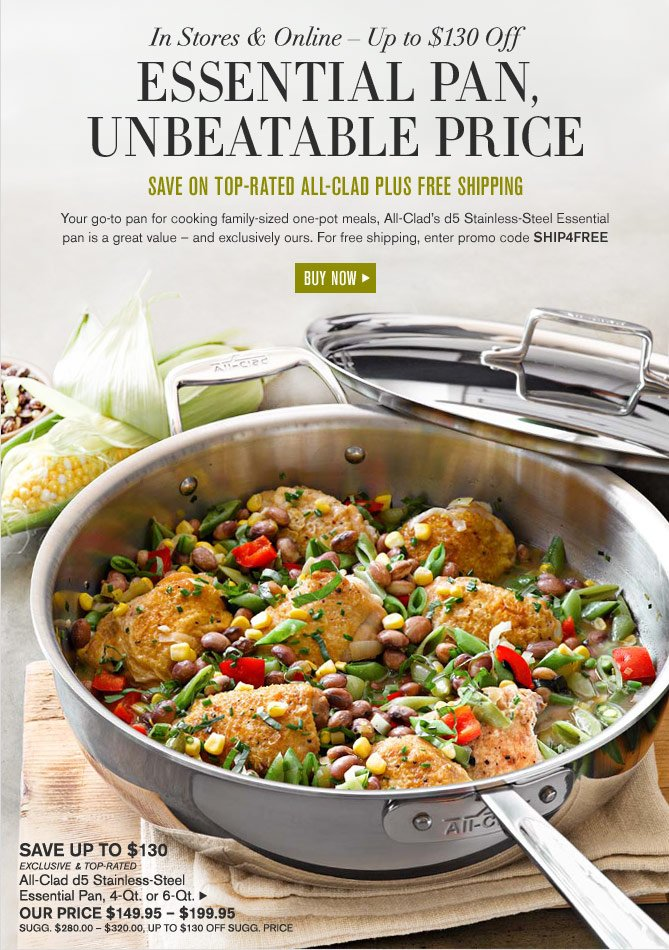 In Stores & Online – Up to $130 Off -- ESSENTIAL PAN, UNBEATABLE PRICE - SAVE ON TOP-RATED ALL-CLAD PLUS FREE SHIPPING -- SAVE UP TO $130 -- EXCLUSIVE & TOP-RATED - All-Clad d5 Stainless-Steel Essential Pan, 4-Qt. or 6-Qt. - OUR PRICE $149.95 – $199.95  (SUGG. $280.00 – $320.00, UP TO $130 OFF SUGG. PRICE)  -- BUY NOW