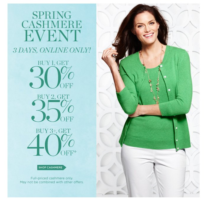 Spring Cashmere EVENT. 3 Days, Online Only! Buy 1, Get 30% off. Buy 2, Get 35% off. Buy 3, Get 40% off. Shop Cashmere. Full-priced cashmere only. May not be combined with other offers.