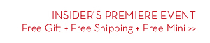 INSIDER'S PREMIERE EVENT. Free Gift + Free Shipping + Free Mini.