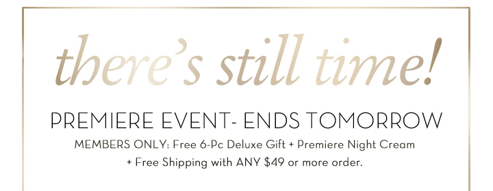 There's still time! PREMIERE EVENT - ENDS TOMORROW. MEMBERS ONLY: Free 6-Pc Deluxe Gift + Premiere Night Cream + Free Shipping with ANY $49 or more order.