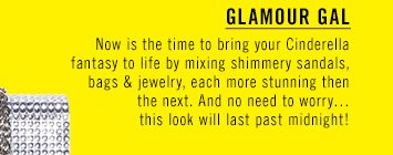 GLAMOUR GAL Now is the time to bring your Cinderella fantasy to life by mixing shimmery sandals, bags & jewelry, each more stunning then the next. And no need to worry… this look will last past midnight!