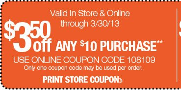 $3.50 off any $10 purchase. Use online coupon code 108109. Valid In Store & Online through 3/30/13.