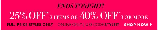 Ends Tonight! 25% Off* 2 Items or 40% Off* 3 Or More  Full–Price Styles Only Online Only Use code STYLEIT