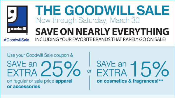 THE GOODWILL SALE Now through Saturday, March 30 SAVE ON  NEARLY EVERYTHING Including your favorite brands that rarely go on sale! #GoodwillSale Use your Goodwill Sale coupon and Save an extra 25% on your regular or sale price apparel & accessory purchase  or Save an extra 15% on cosmetics & fragrances!** Shop now
