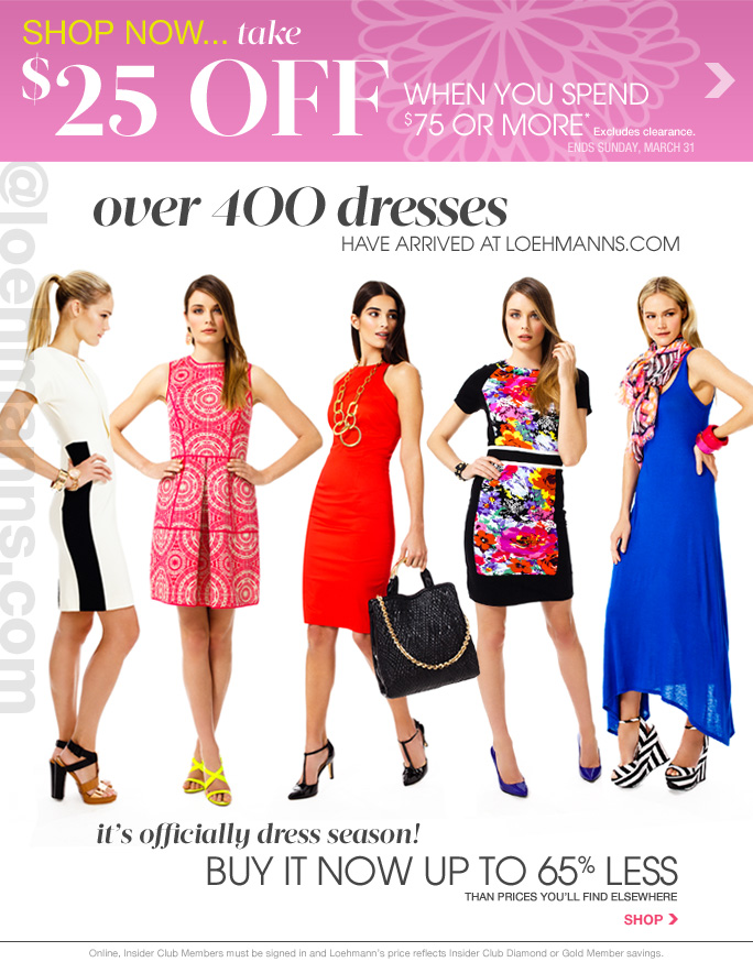 SHOP now... take $25 Off when you spend  $75 or more* Excludes clearance. ends sunday, march 31  @loehmanns.com over 4OO dresses  have arrived at loehmanns.com  it's officially dress season! buy it Now up to 65% less than prices you'll find elsewhere SHOP  Online, Insider Club Members must be signed in and Loehmann's price reflects Insider Club Diamond or Gold Member savings.  *$25 OFF A Regular priced PURCHASE OF $75 OR MORE Promotional OFFER IS valid now until 4/1/2013 THRU 2:59AM EST ONLINE. Free shipping offer applies on orders of $100 or more, prior to sales tax and after any applicable discounts, only for standard shipping to one single address in the Continental US per order.  Enter promo code DRESSUP at checkout to receive promotional discount. Coupon is worth $25 off a regular priced purchase of $75 or more, before sales tax and after all applicable  discounts have been taken. Offer not valid on clearance or previous purchases and excludes fragrances, hair care products, the purchase of Gift Cards and Insider Club Membership fee. Cannot be used in conjunction with employee discount, any other coupon or promotion. Discount may not be applied towards taxes, shipping & handling. When purchasing with your promotional offer, the dollar value of the promotional offer is prorated across items purchased, and reflected on your receipt. If you return  some or all merchandise purchased with your promotional offer, the dollar value of the promotional offer allocated to item(s) returned will be forfeited. Featured items subject to availability. Quantities are limited and exclusions may apply. Please see loehmanns.com for details. Void in states where prohibited by law, no cash value except where prohibited, then the cash value is 1/100. Returns and exchanges are subject to Returns/Exchange Policy Guidelines. 2013.  †Standard text message & data charges apply. Text STOP to opt out or HELP for help. For the terms and conditions of the Loehmann's text message program, please visit http://pgminf.com/loehmanns.html or call 1-877-471-4885 for more information.