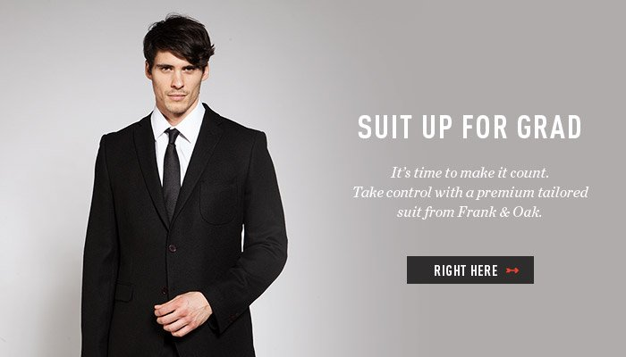 SUIT UP FOR GRAD - It's time to make it count. Take control with a premium tailored suit from Frank & Oak. Right here.