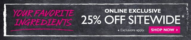 Your favorite ingredients -- 25% OFF SITEWIDE -- ONLINE EXCLUSIVE -- SHOP NOW