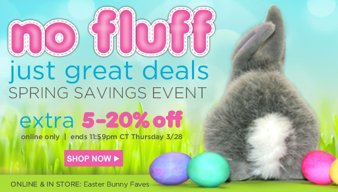 no fluff - just great deals - SPRING SAVINGS EVENT - extra 5-20% off | online only | ends 11:59pm CT Thursday 3/28 | SHOP NOW
