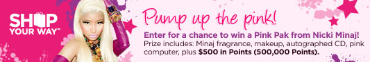 SHOP YOUR WAY(SM) | Pump up the pink! | Enter for a chance to win a Pink Pak from Nicki Minaj! Prize includes: Minaj fragrance, makeup, autographed CD, pink computer, plus $500 in Points (500,000 Points).