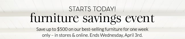 STARTS TODAY! FURNITURE SAVINGS EVENT - Save up to $500 on our best-selling furniture for one week only - in stores & online. Ends Wednesday, April 3rd.