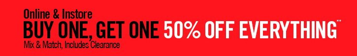 ONLINE & INSTORE BUY ONE, GET ONE 50% OFF EVERYTHING** MIX & MATCH, INCLUDES CLEARANCE