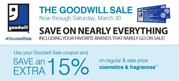 The Goodwill® Sale! #GoodwillSale Now through Saturday, March 30. SAVE on nearly everything including your favorite brands that rarely go on sale! Use your Goodwill Sale coupon and save and EXTRA 15% on regular & sale price cosmetics and fragrances**