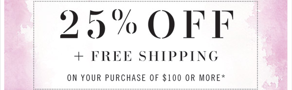 25% Off + Free Shipping on your purchase of $100 or more*