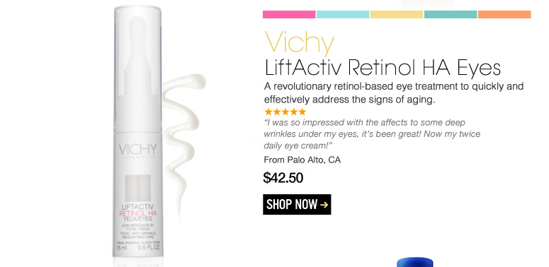 "Vichy - LiftActiv Retinol HA Eyes A revolutionary retinol-based eye treatment to quickly and effectively address the signs of aging. ""I was so impressed with the affects to some deep wrinkles under my eyes, it's been great! Now my twice daily eye cream!"" – Palo Alto, CA $42.50 Shop Now>>"