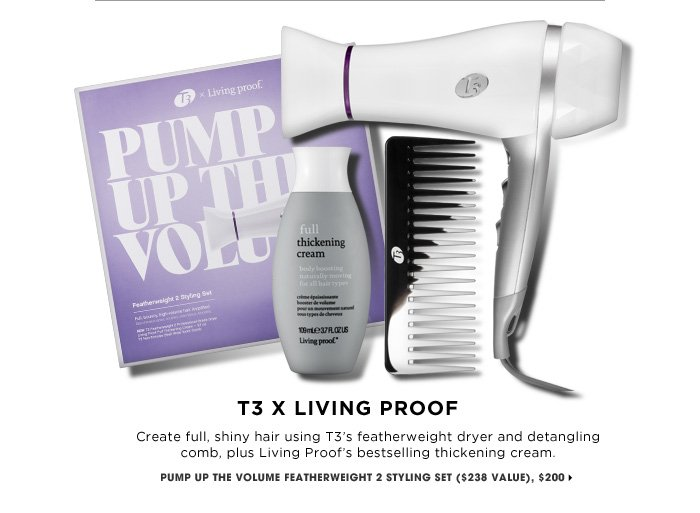 T3 X Living Proof. Create full, shiny hair using T3's featherweight dryer and detangling comb, plus Living Proof's bestselling thickening cream. new . online only . exclusive . ships for free. Pump Up The Volume Featherweight 2 Styling Set ($238 Value), $200