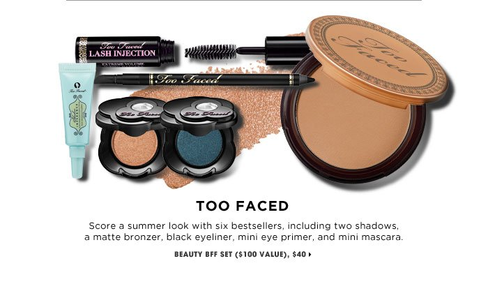 TOO FACED. Score a summer look with six bestsellers, including two shadows, a matte bronzer, black eyeliner, mini eye primer, and mini mascara. new . online only . exclusive . limited edition. Beauty BFF Set ($100 Value), $40