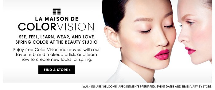 La Maison de COLORVISION. SEE, FEEL, LEARN, WEAR, AND LOVE Spring COLOR AT THE BEAUTY STUDIO. Enjoy free Color Vision makeovers with our favorite brand makeup artists and learn how to create new looks for spring. Walk-ins are welcome, appointments preferred. Event dates and times vary by store. Find a store