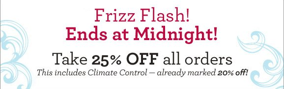 Frizz Flash! Ends at Midnight! Take 25% OFF all orders This includes Climate Control — already marked 20% off! Don't miss this one time offer.