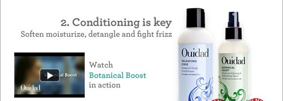 2. Conditioning is key Soften moisturize, detangle and fight frizz
