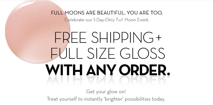 FULL MOONS ARE BEAUTIFUL. YOU ARE TOO. Celebrate our 1-Day-Only Full Moon Event. FREE SHIPPING + FULL SIZE GLOSS WITH ANY ORDER. Get your glow on! Treat yourself to instantly 'brighter' possibilities  today.
