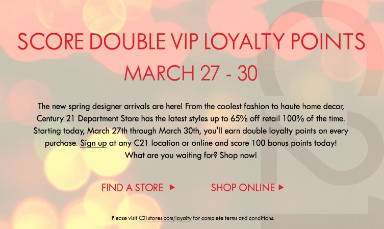 The new spring designer arrivals are here! From the coolest fashion to haute home decor, Century 21 Department Store has the latest styles up to 65% off retail 100% of the time. Starting today, March 27  through March 30, you'll earn double loyalty points on every purchase. Sign up at any C21 location or online and score 100 bonus points today! What are you waiting for? Shop now