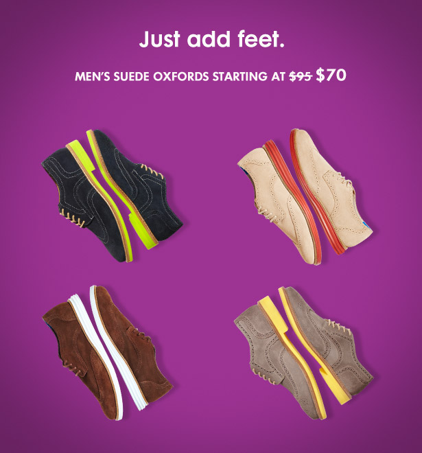 Just add feet. MEN'S SUEDE OXFORDS STARTING AT $70