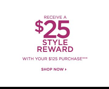 Receive a $25 Style Reward with your $125 purchase***
