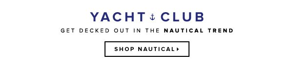 Yacht Club: Get Decked Out in the Nautical Trend   Shop Now >