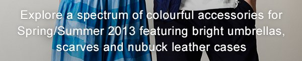 Explore a spectrum of colourful accessories for Spring/Summer 2013 featuring bright umbrellas, scarves and nubuck leather cases