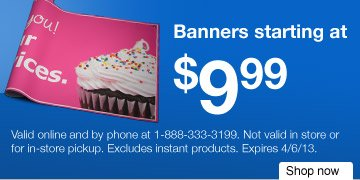 Banners  starting at $9.99.* Offer ends 4/6/13. Shop now.