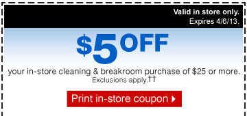 $5 off your in-store cleaning &  breakroom in-store purchase of $25 or more. Valid in store only. Not  valid online or by phone. Expires 4/6/13. Exclusions  apply.†† Print in-store coupon.