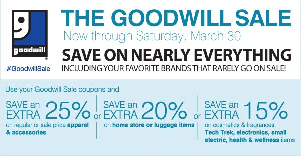 Goodwill® #GoodwillSale The Goodwill Sale Now through Saturday, March 30 Save on nearly everything including your favorite brands that rarely go on sale! Use your Goodwill Sale coupons and Save an Extra 25% on regular or sale price apparel & accessories or Save an Extra 20% on home store or luggage items or Save an Extra 15% on cosmetics & fragrances, Tech Trek, electric, health & wellness items.