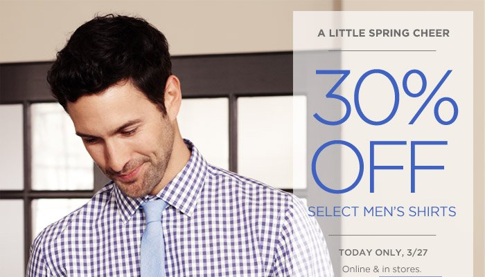 A LITTLE SPRING CHEER | 30% OFF SELECT MEN'S SHIRTS | TODAY ONLY, 3/27 | Online & in stores.