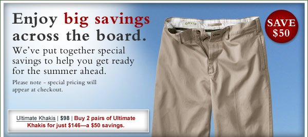 Enjoy big savings across the board. We've put together special savings to help you get ready for the summer ahead. Please note - special pricing will appear at checkout.  Ultimate Khakis | $98 | Buy 2 pairs of Ultimate Khakis for just $146—a $50  savings.