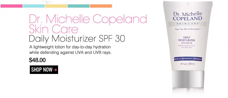 Dr. Michelle Copeland Skin Care – Daily Moisturizer SPF 30 A lightweight lotion for day-to-day hydration while defending against UVA and UVB rays. $48.00 Shop Now>>