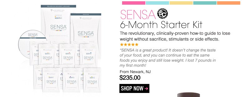 "Shopper's Choice SENSA – 6-Month Started Kit The revolutionary, clinically-proven how-to guide to lose weight without sacrifice, stimulants or side effects. ""SENSA is a great product! It doesn't change the taste of your food, and you can continue to eat the same foods you enjoy and still lose weight. I lost 7 pounds in my first month!"" – Newark, NJ $235.00 Shop Now>>"