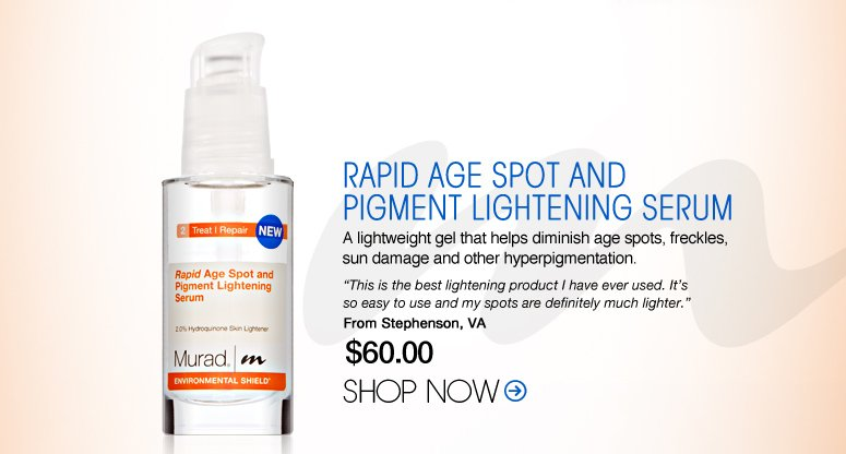 "Murad – Rapid Age Spot and Pigment Lightening Serum A lightweight gel that helps diminish age spots, freckles, sun damage and other hyperpigmentation. ""This is the best lightening product I have ever used. It's so easy to use and my spots are definitely much lighter."" – Stephenson, VA Shop Now>>"