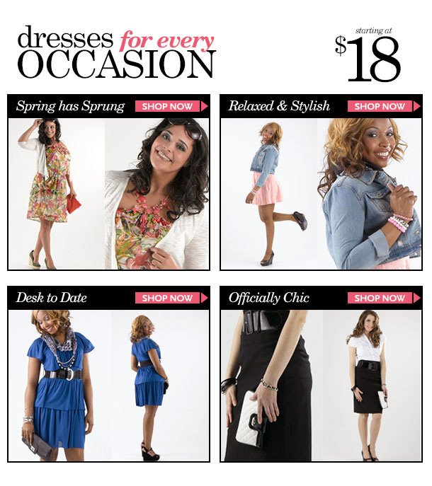 DRESSES for Every Occasion starting at $18! - Spring has Sprung! - Relaxed and Stylish - Desk to Date - Officially Chic! SHOP NOW!