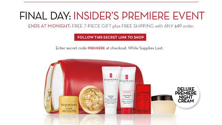 FINAL DAY: INSIDER'S PREMIERE EVENT. ENDS AT MIDNIGHT: FREE 7-PIECE GIFT plus FREE SHIPPING with ANY $49 order. FOLLOW THIS SECRET LINK TO SHOP. Enter secret code PREMIERE at checkout. While  Supplies Last. DELUXE PREMIERE NIGHT CREAM.