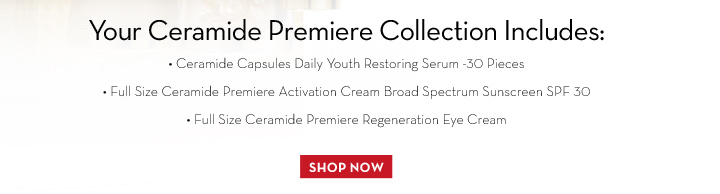 Your Ceramide Premiere Collection Includes: • Ceramide Capsules Daily Youth Restoring Serum - 30 Pieces • Full Size Ceramide Premiere Activation Cream Broad Spectrum  Sunscreen SPF 30 • Full Size Ceramide Premiere Regeneration Eye Cream. SHOP NOW.