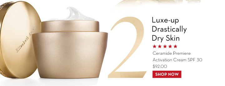 2. Luxe-up Drastically Dry Skin. Ceramide Premiere Activation Cream SPF 30 $92.00. SHOP NOW.