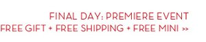 FINAL DAY: PREMIERE EVENT. FREE GIFT + FREE SHIPPING + FREE MINI.