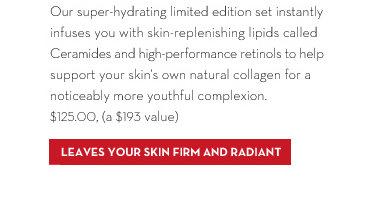 Our super-hydrating limited edition set instantly infuses you with skin-replenishing lipids called Ceramides and high-performance retinols to  help support your skin's own natural collagen for a noticeably more youthful complexion. $125.00, (a $193 value). LEAVES YOUR SKIN FIRM AND RADIANT.
