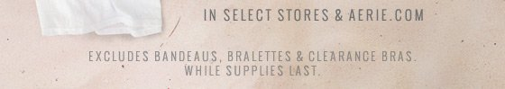 In Select Stores & Aerie.com | Excludes bandeaus, bralettes & clearance bras. While supplies last.