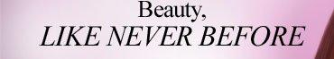 Beauty, LIKE NEVER BEFORE