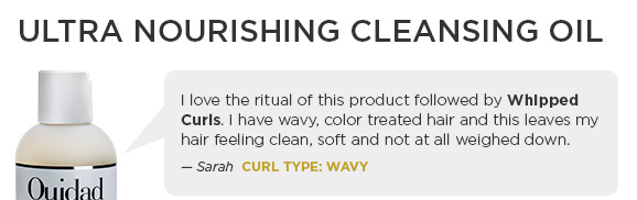 ULTRA NOURISING CLEANSING OIL - I love the ritual of this product followed by Whipped Curls. I have wavy, color treated hair and this leaves my hair feeling clean, soft and not at all weighed down. - Sarah  Curl Type: WAVY