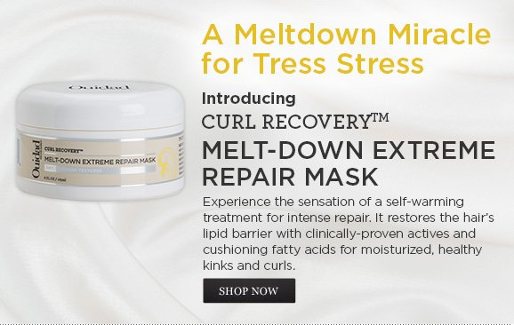 A Meltdown Miracle for Tress Stress - Introducing CURL RECOVERY MELT-DOWN EXTREME REPAIR MASK - Experience the sensation of a self-warming treatment for intense repair. It restores the hair's lipid barrier with clinically-proven actives and cushioning fatty acids for moisturized, healthy kinks and curls. SHOP NOW