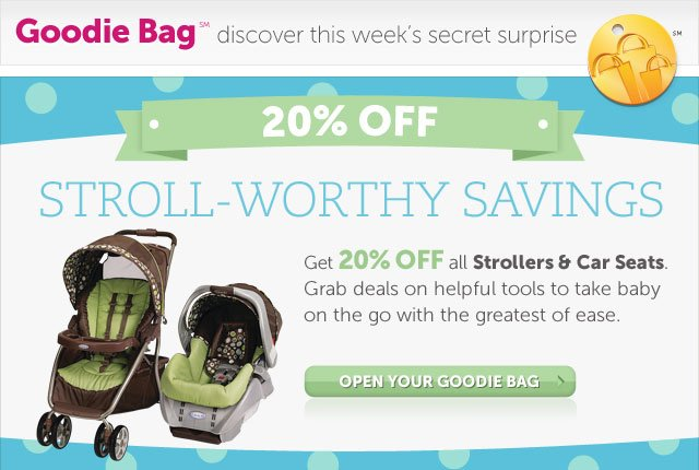 Stroll-Worthy Savings - Get 20% OFF all Strollers and Car Seats. Grab deals on helpful tools to take baby on the go with the greatest of ease. - Open Your Goodie Bag
