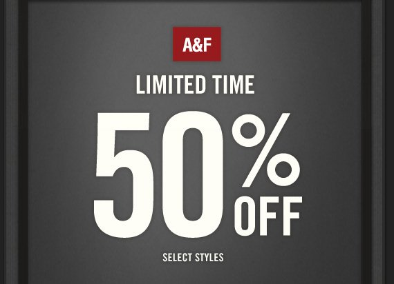 A&F          LIMITED TIME 50% OFF SELECT STYLES