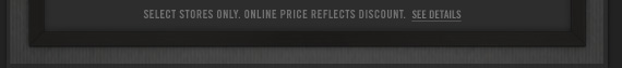 SELECT  STORES ONLY. ONLINE PRICE REFELECTS DISCOUNT. SEE DETAILS